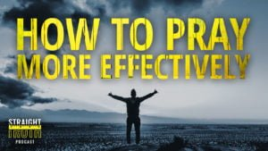 How To Pray More Effectively | Straight Truth Podcast | One of the best christian podcasts on the web