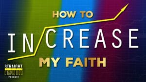 How to Increase My Faith | Straight Truth Podcast | The Best Christian Podcast On The Web